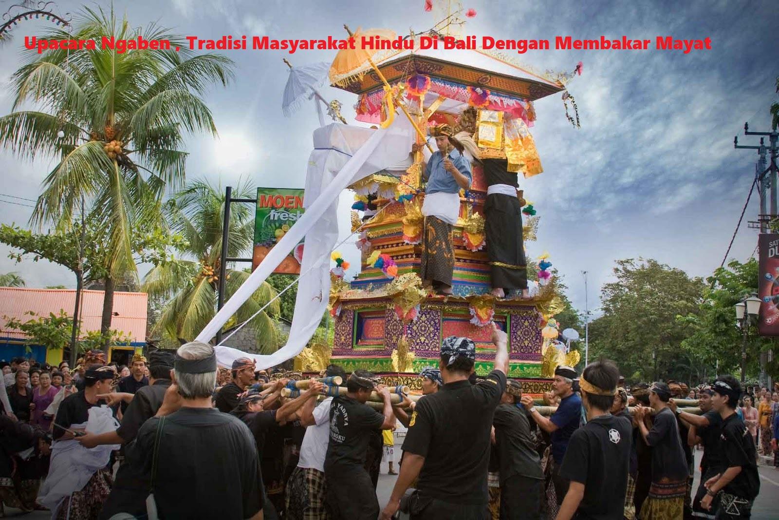Upacara Ngaben , Tradisi Masyarakat Hindu Di Bali Dengan Membakar Mayat